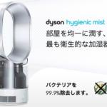 買い時が難しくて悩む…ダイソン製品 ダイソンの加湿器+サーキュレーター dyson Dyson Hygienic Mist