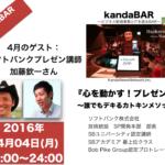 kandaBAR「心を動かす!プレゼン術」ゲスト:加藤欽一さん2016年4月4日MON20時より